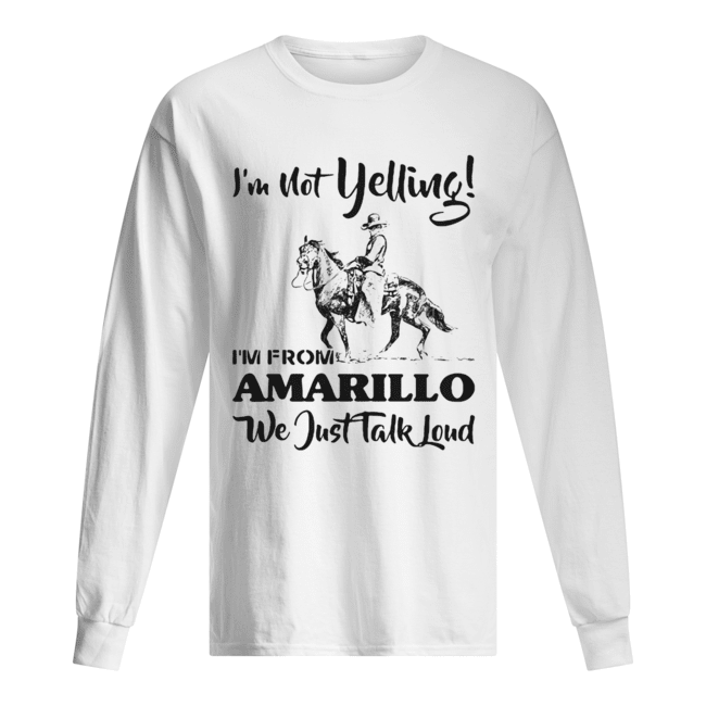 I'm Not Yelling I'm From Amarillo We Just Talk Loud Horse  Long Sleeved T-shirt