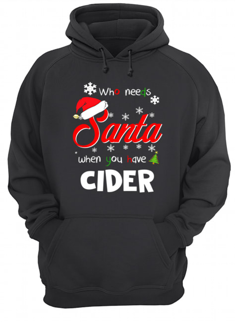 Who Needs Santa When You Have Cider Christmas Funny Party  Unisex Hoodie