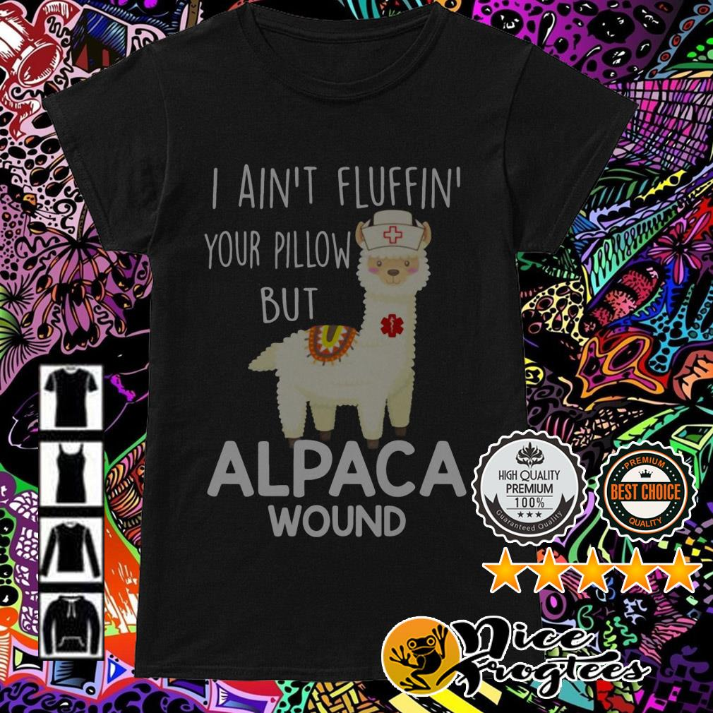 I ain't fluffin' your pillow but alpaca wound nurse Ladies Tee