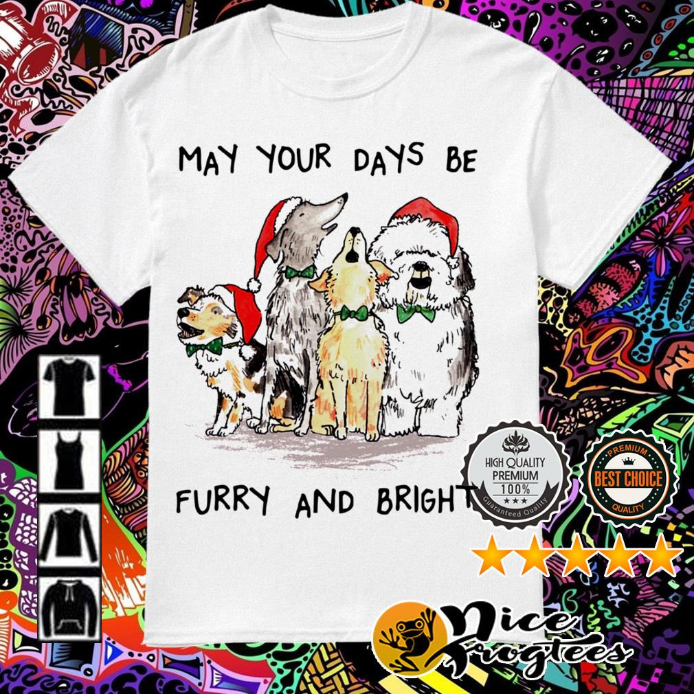 Dogs may your days be furry and bright shirt