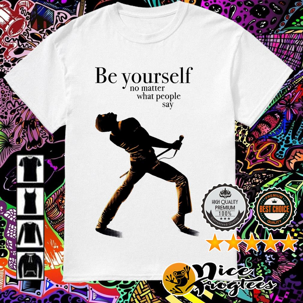 Freddie Mercury be yourself no matter what people say shirt