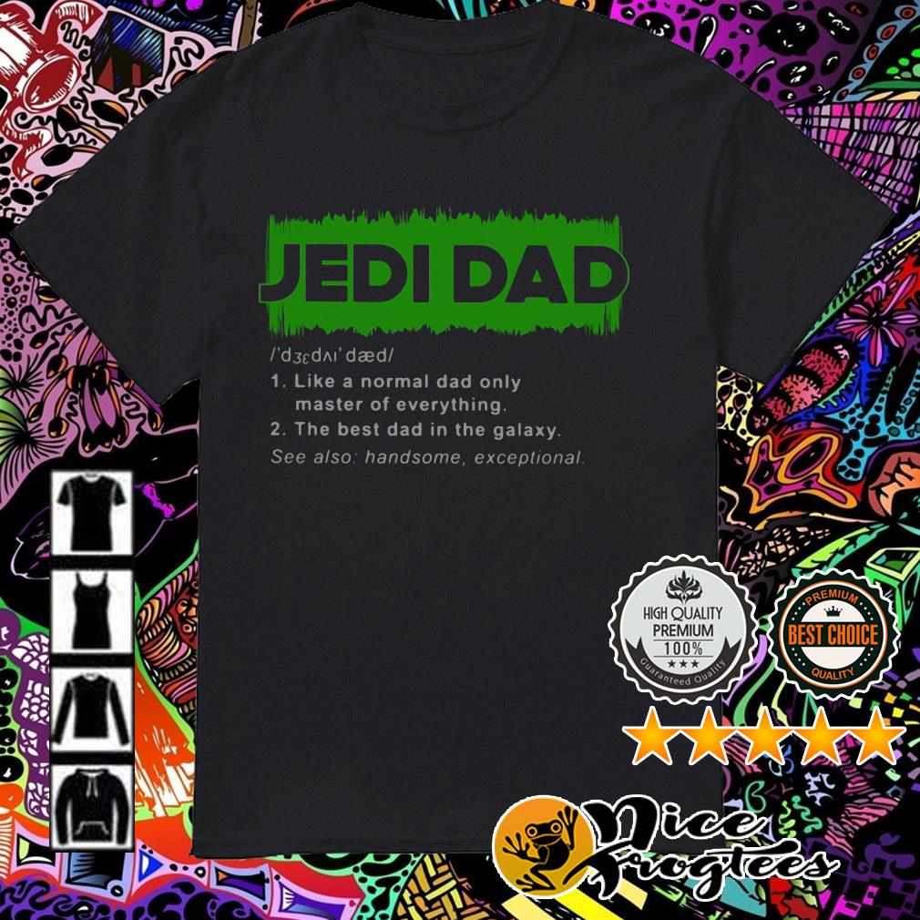 Jedi dad like a normal dad only master of everything the best dad in the galaxy shirt