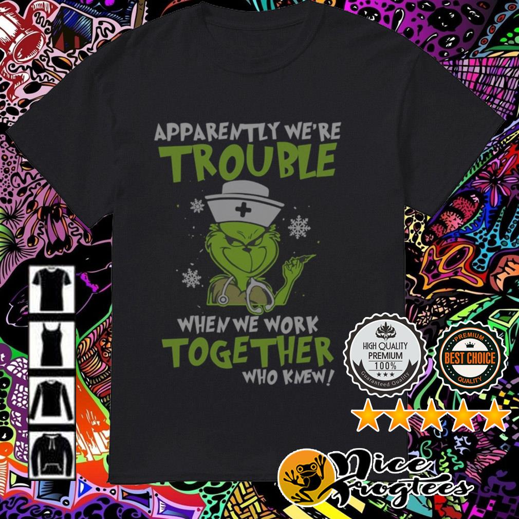 Nurse Grinch apparently we're trouble when we work together who knew sweatshirt