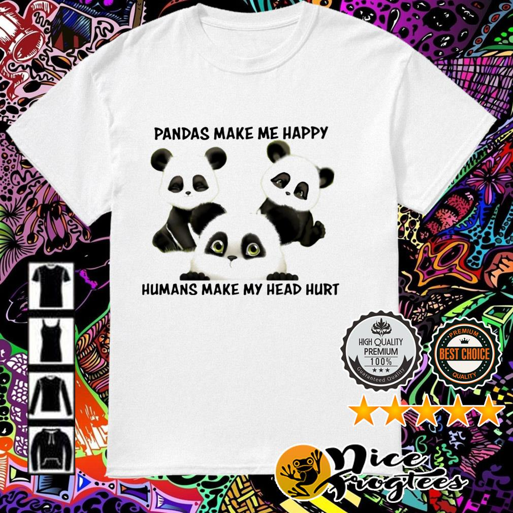 Pandas make me happy humans make my head hurt shirt