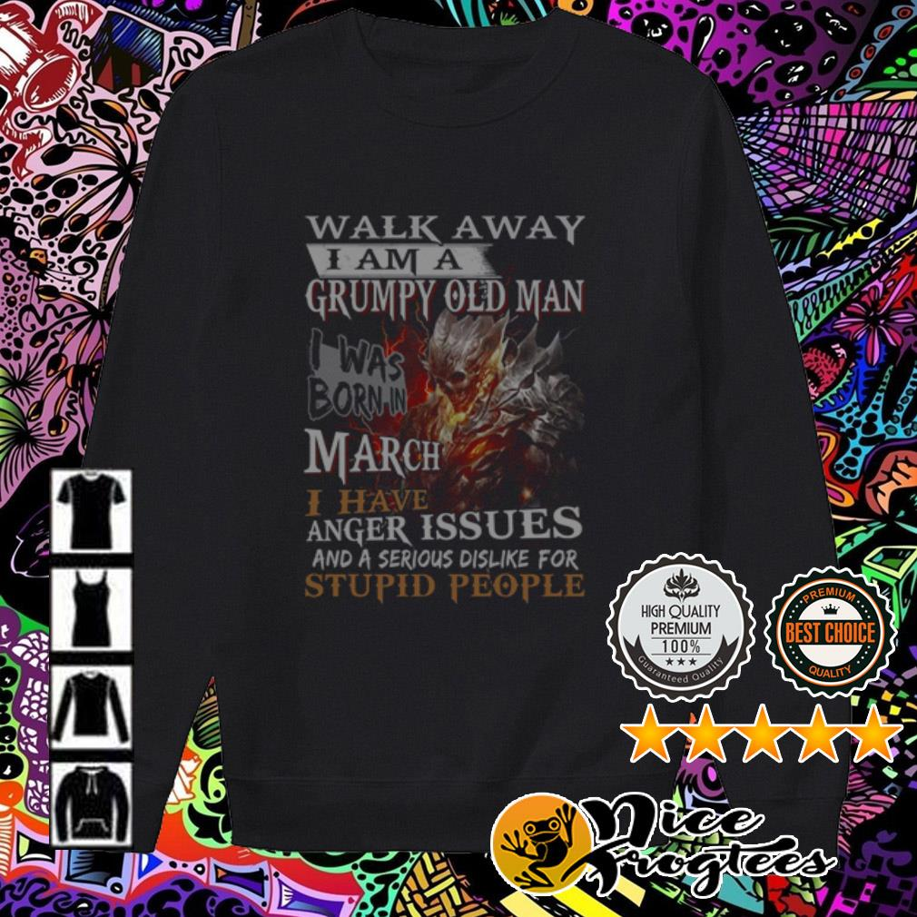 Walk away I am a grumpy old man I was born in March I have anger issues Sweater