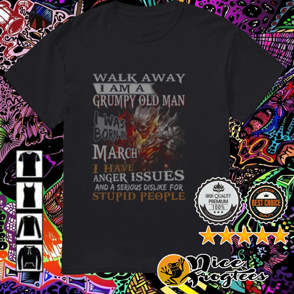 Walk away I am a grumpy old man I was born in March I have anger issues shirt
