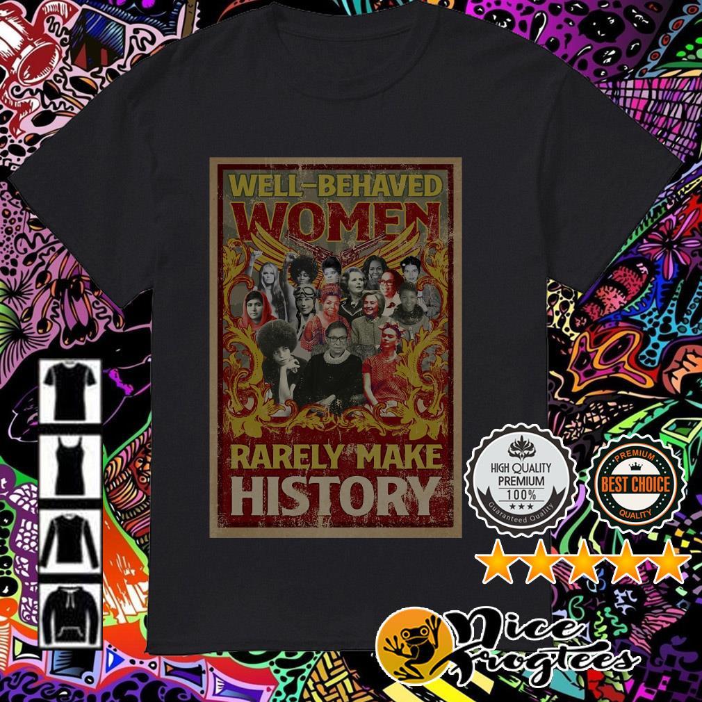 Well-behaved women Rarely make history shirt