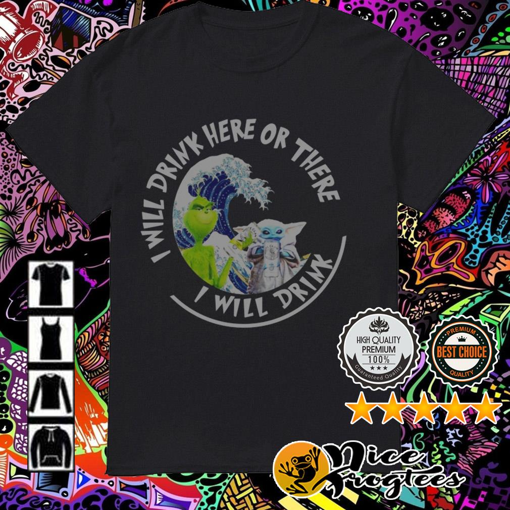White Claw Baby Yoda and Grinch I will drink here or there I will drink shirt