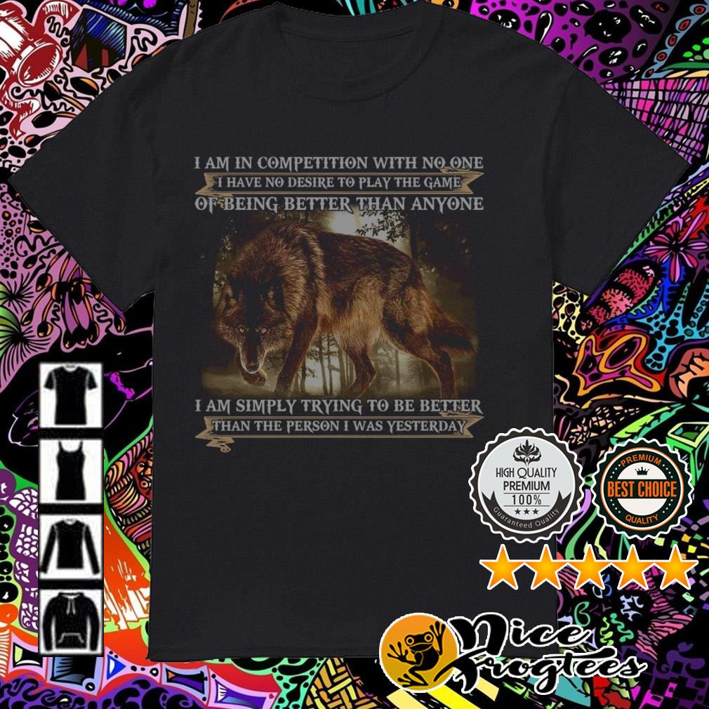 Wolf I am in competition with no one I have no desire to play the game of being better shirt