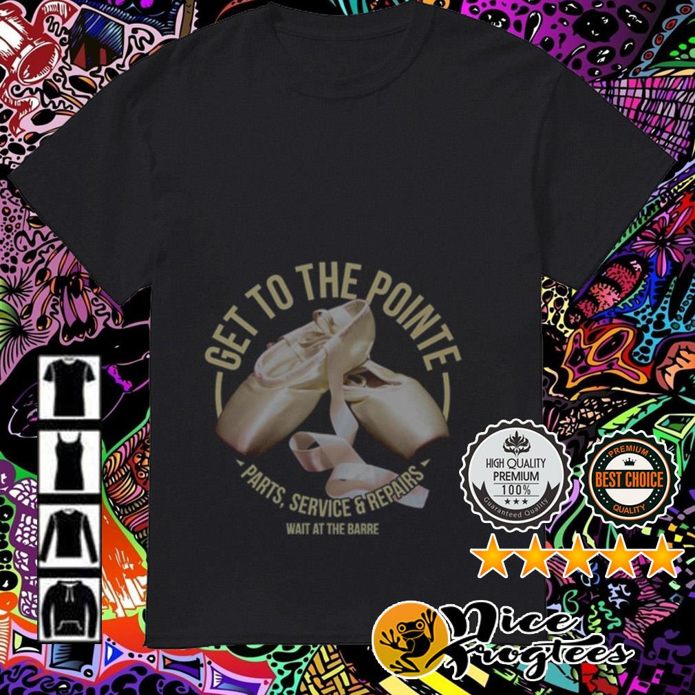 Get to the point Ballet shoes parts service and repairs wait at the barre shirt