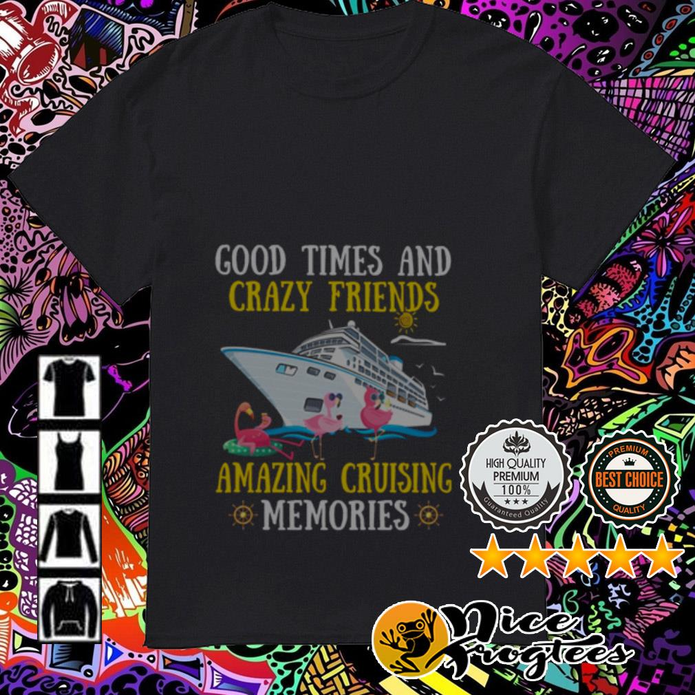Good times and crazy friends amazing cruising memories shirt