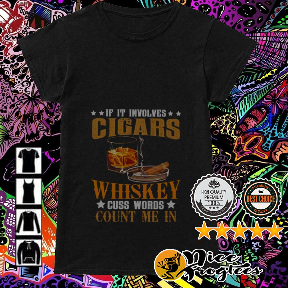 If you involves Cigars Whiskey cuss words count me in Ladies Tee