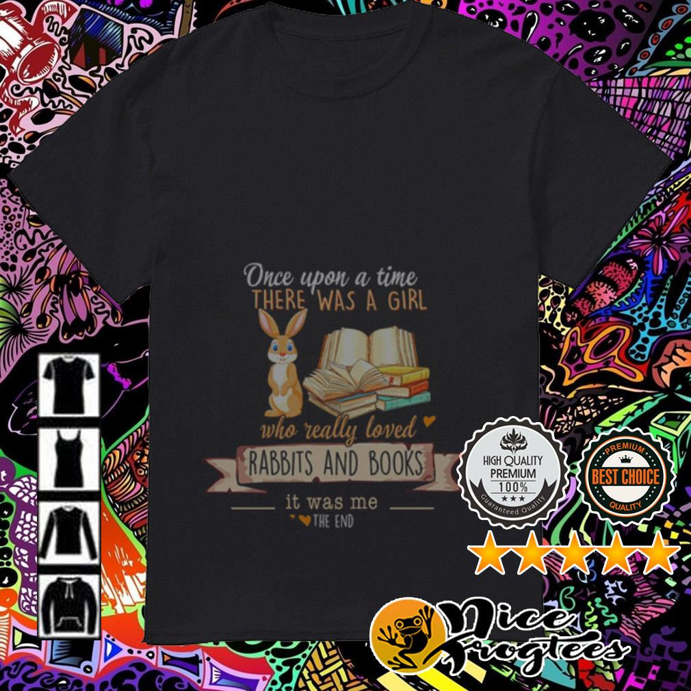 Once upon a time there was a girl who really loved Rabbits and books shirt