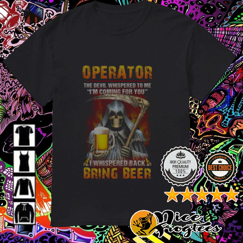 Operator the devil whispered to me I'm coming for you whispered back bring beer shirt