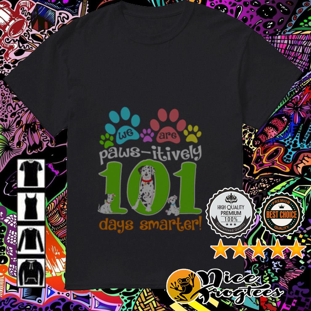 We are paws itively 101 days smarter shirt