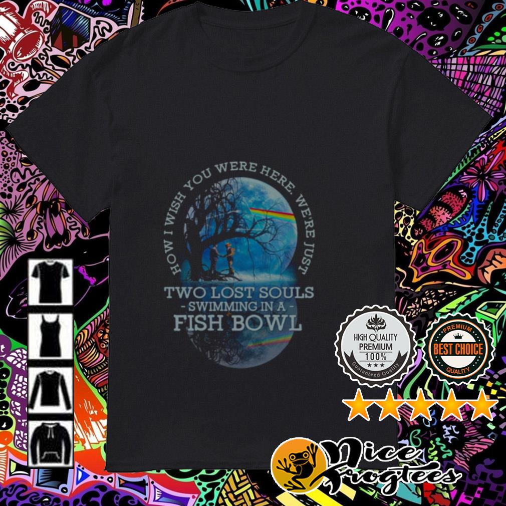 Pink Floyd how I wish you were here we're just two lost souls swimming in a fish bowl shirt