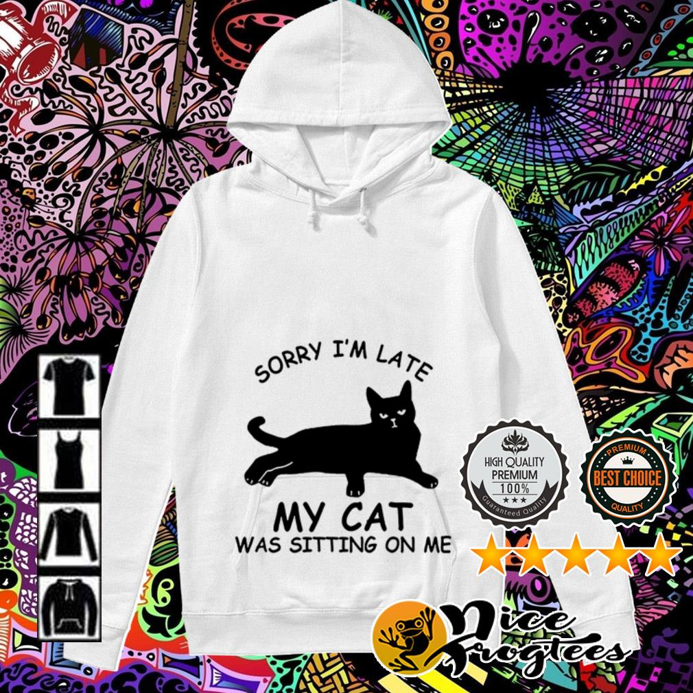 Sorry I am late my cat was sitting on me Hoodie