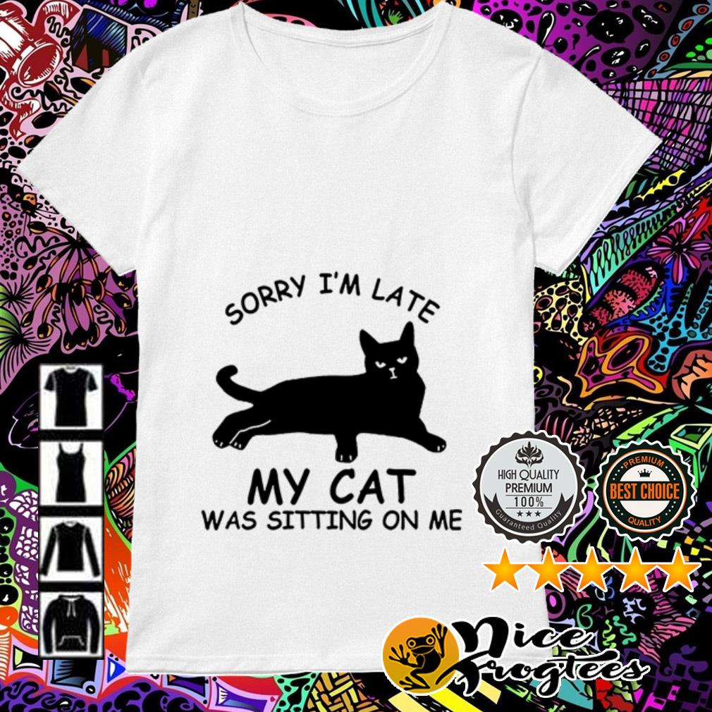 Sorry I am late my cat was sitting on me Ladies Tee