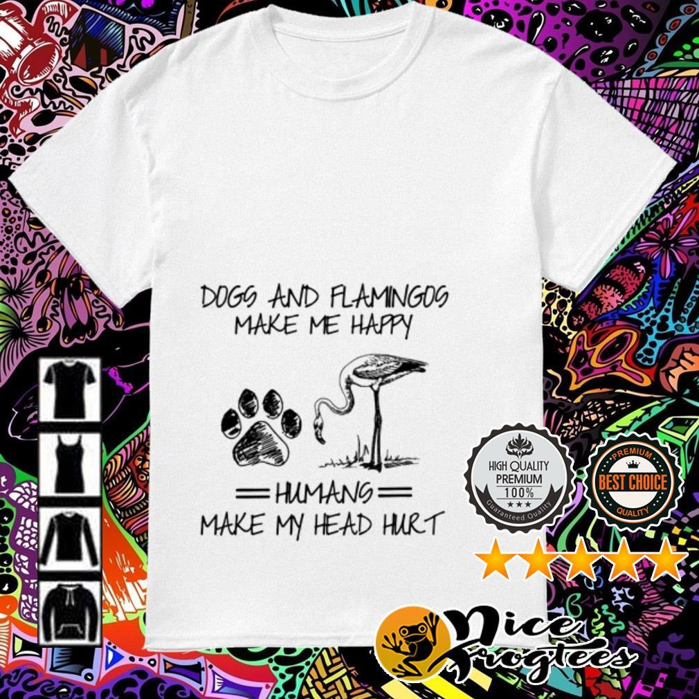 Dogs and Flamingos make me happy humans make my head hurt shirt