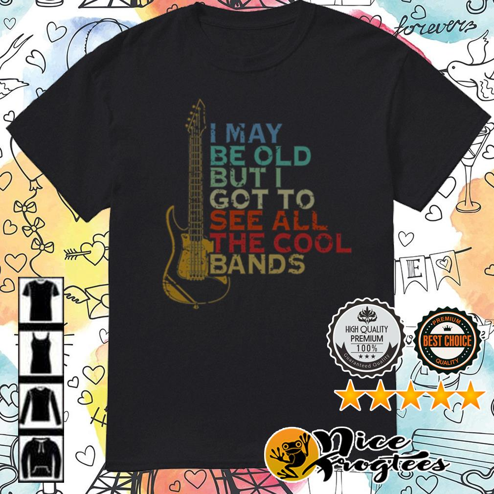 Guitar I may be old but I go to see all the cool bands shirt