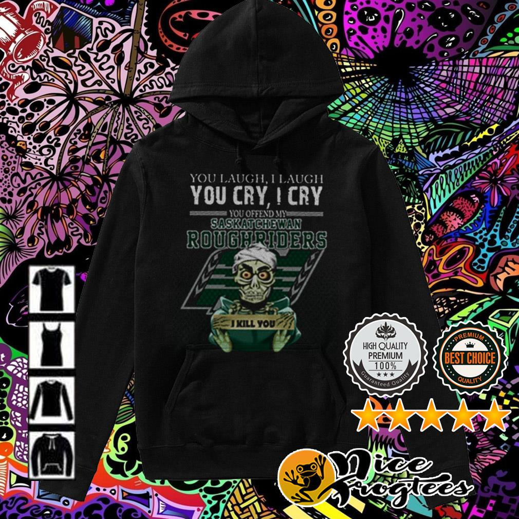 Jeff Dunham you laugh I laugh you cry I cry you ofend my Saskatchewan Roughriders I will kill you Hoodie