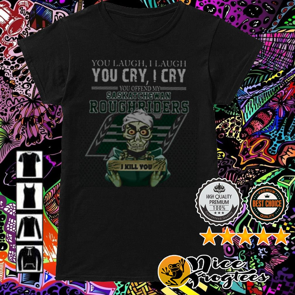 Jeff Dunham you laugh I laugh you cry I cry you ofend my Saskatchewan Roughriders I will kill you Ladies Tees