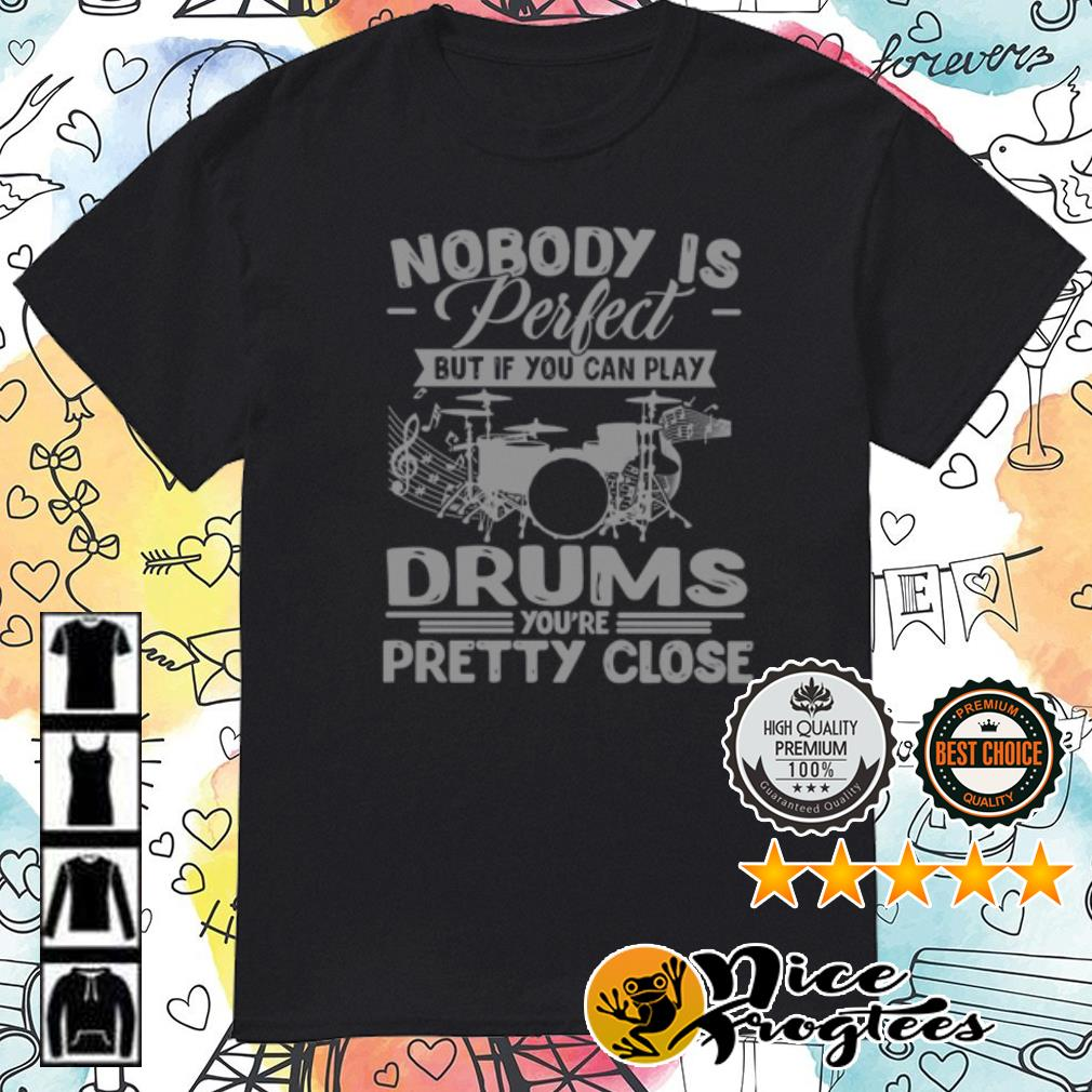 Nobody is perfect but if you can play drums you're pretty close shirt
