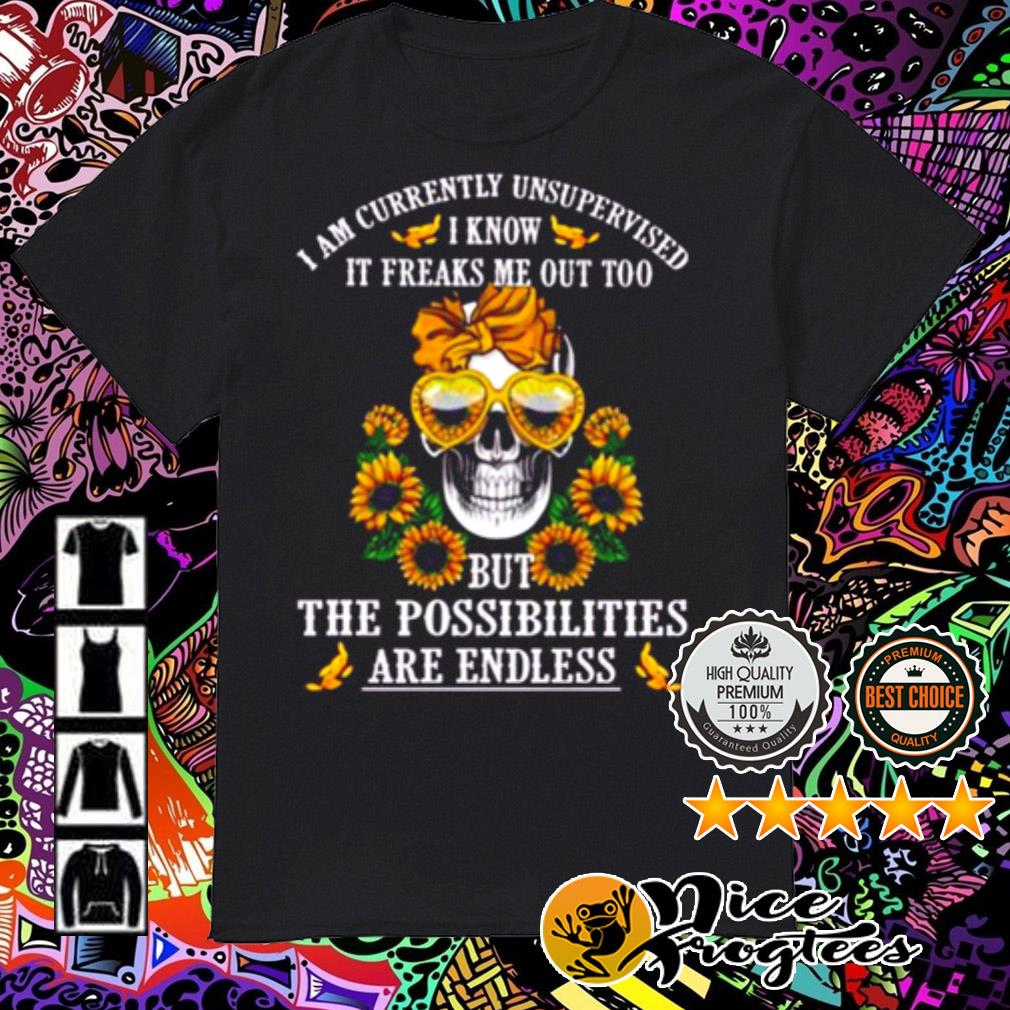 Skull sunflower I am currently unsupervised I know it freaks me out too shirt