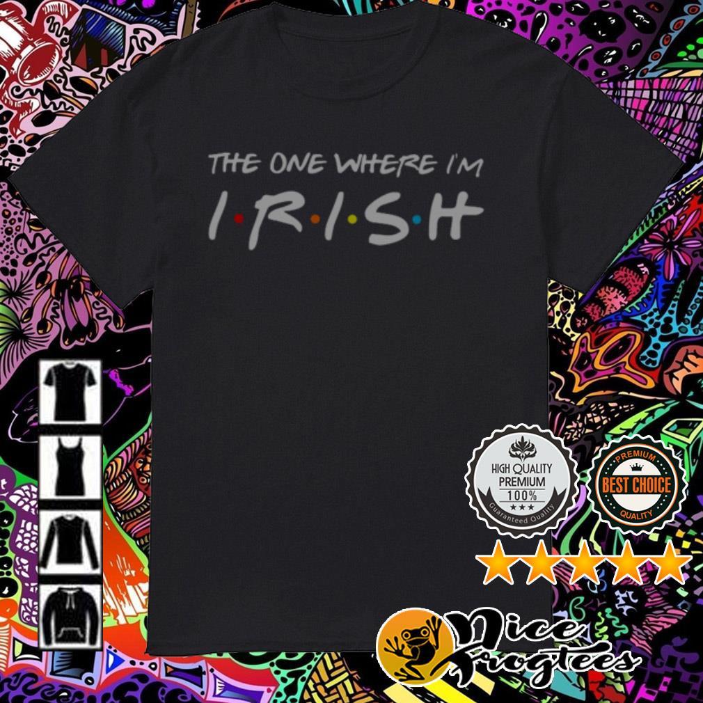 The one where I'm Irish shirt