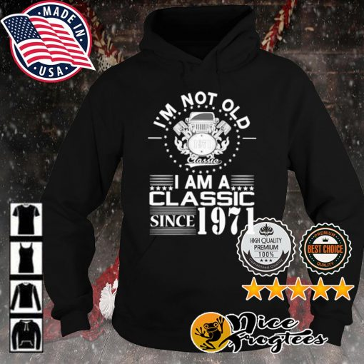 I'm not old 1971 classic I am a classic since 1971 s hoodie