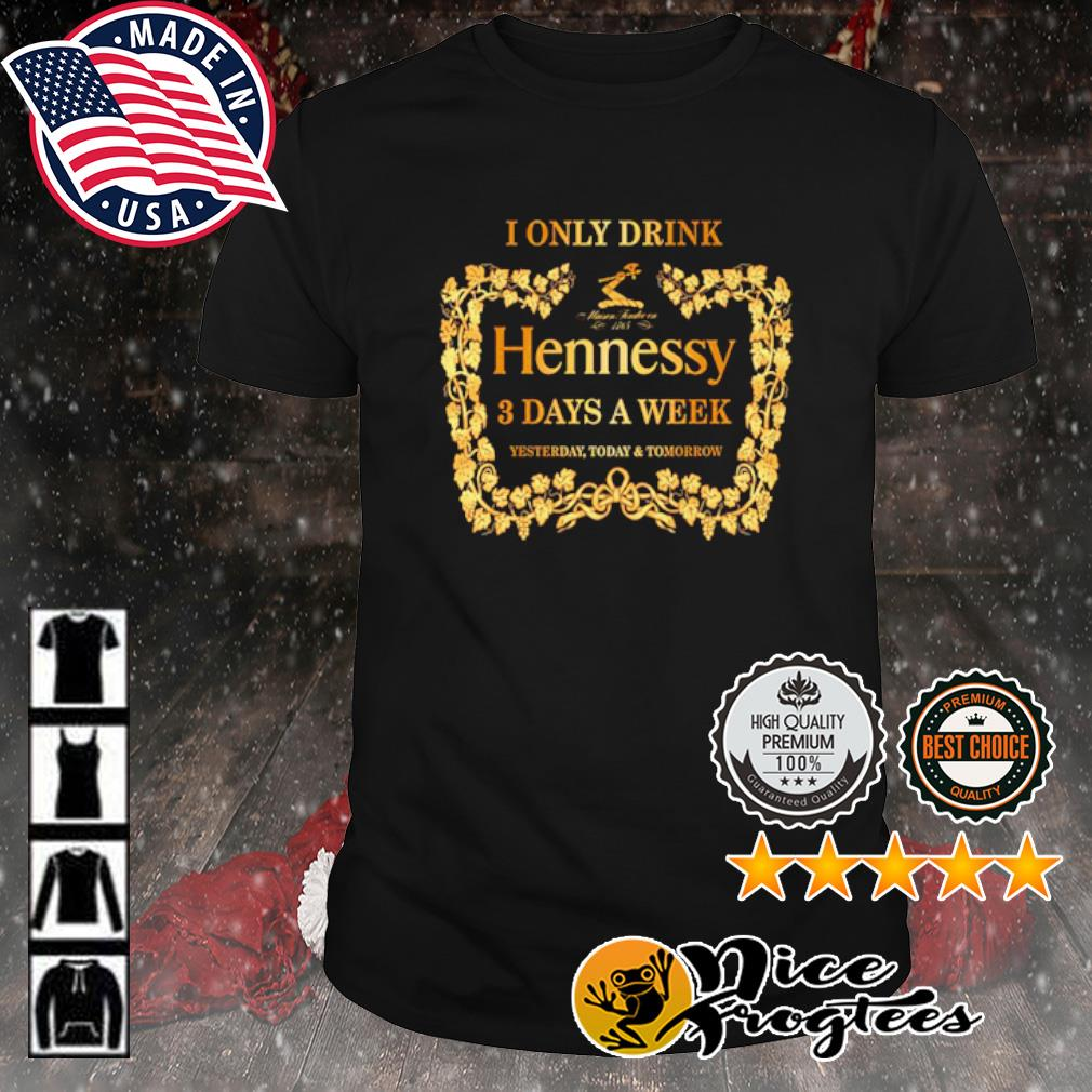 I only drink Hennessy 3 days a week shirt