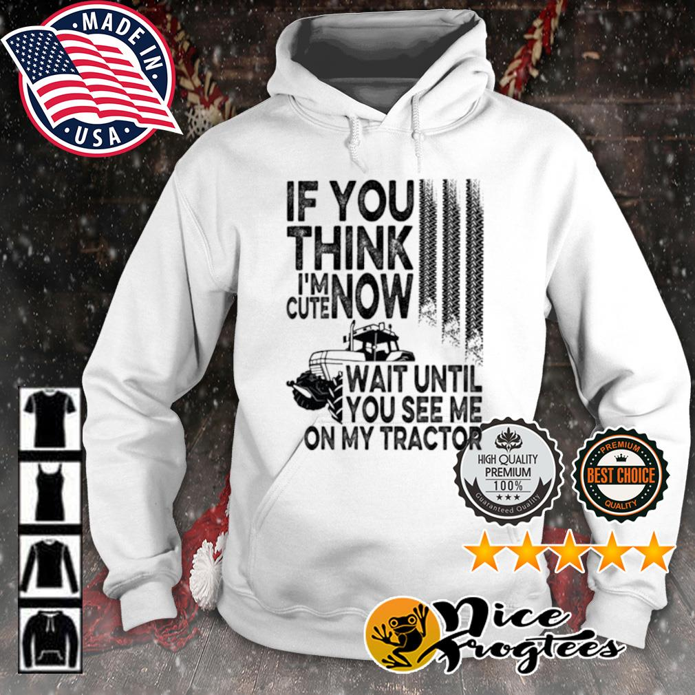 If you think I'm cute now wait until you see me on my tractor s hoodie