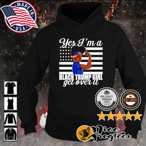 Yes I'm a Trump Girl Get Over It s hoodie