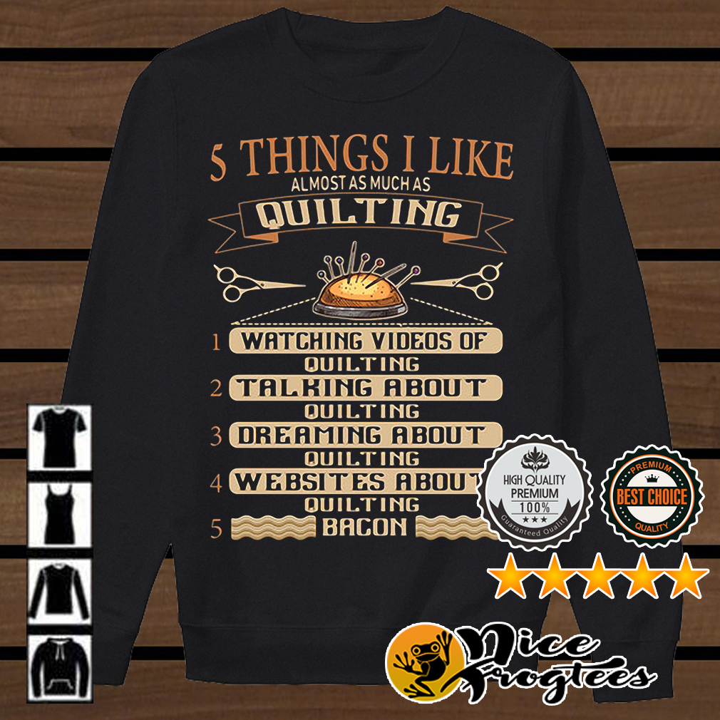 5 things I like almost as much as quilting watching videos of quilting bacon shirt