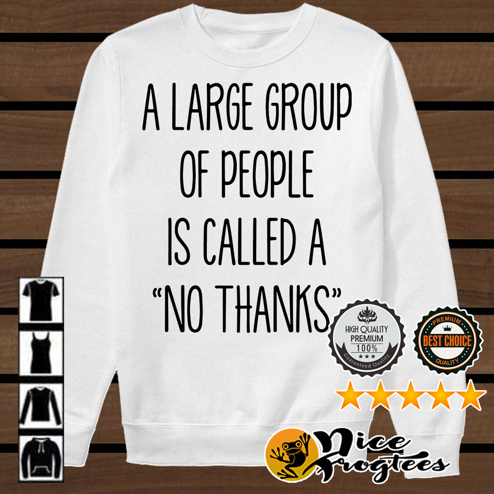 A large group of people is called a no thanks shirt