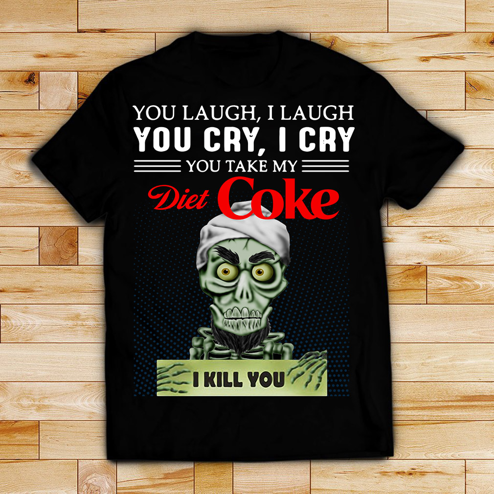 Achmed you laugh I laugh you cry I cry you take my Diet Coke I kill you shirt