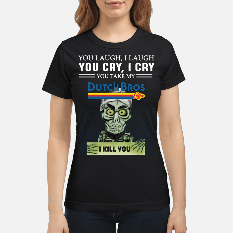 Achmed you laugh I laugh you cry I cry you take my Dutch Bros coffee I kill you Ladies tee