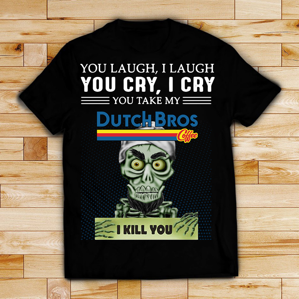 Achmed you laugh I laugh you cry I cry you take my Dutch Bros coffee I kill you shirt
