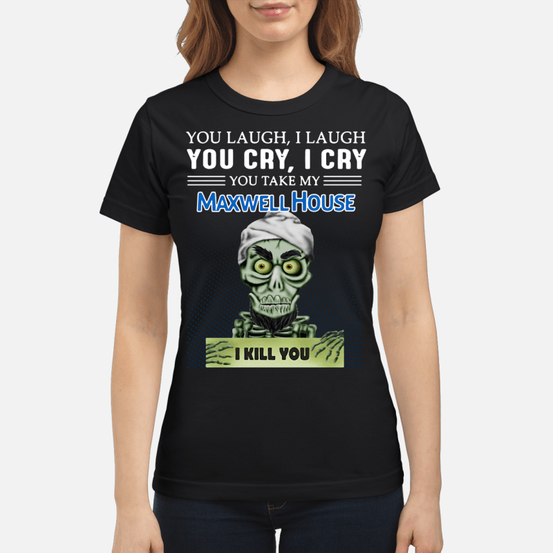 Achmed you laugh I laugh you cry I cry you take my Maxwell House I kill you Ladies tee