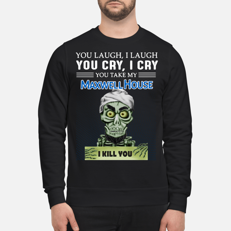 Achmed you laugh I laugh you cry I cry you take my Maxwell House I kill you Sweater