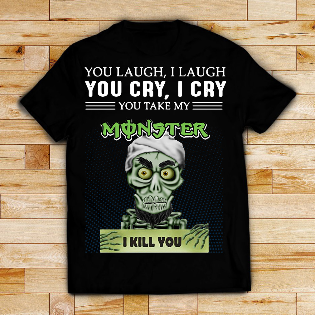Achmed you laugh I laugh you cry I cry you take my Monster I kill you shirt