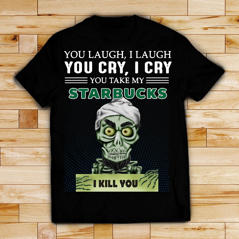 Achmed you laugh I laugh you cry I cry you take my Starbucks I kill you shirt