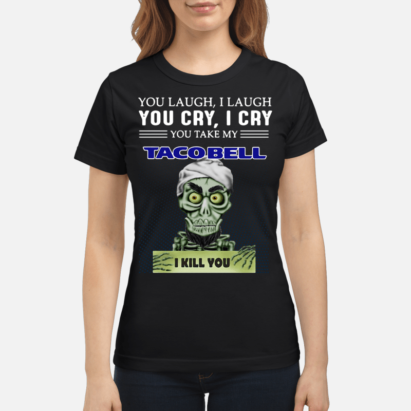 Achmed you laugh I laugh you cry I cry you take my Tacobell I kill you Ladies tee
