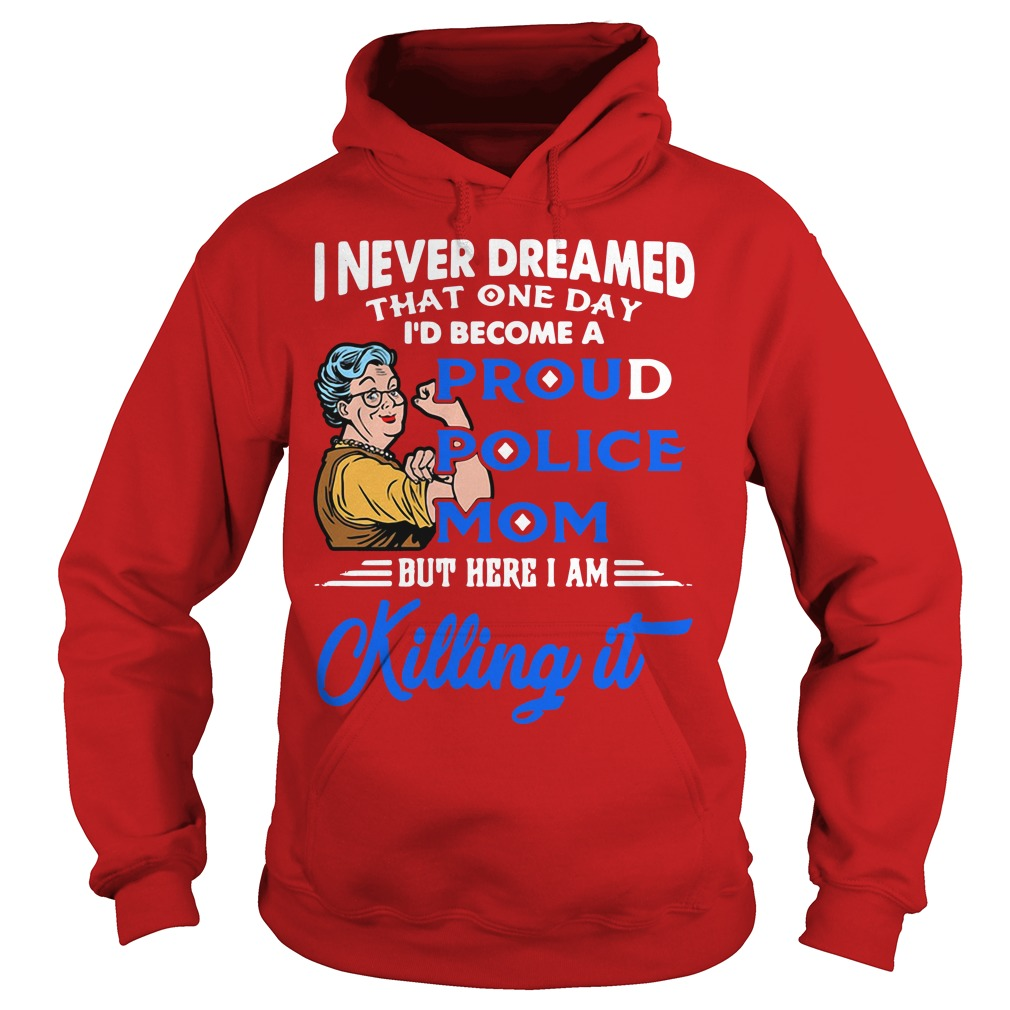 I never dreamed that one day I'd become a proud police mom Hoodie