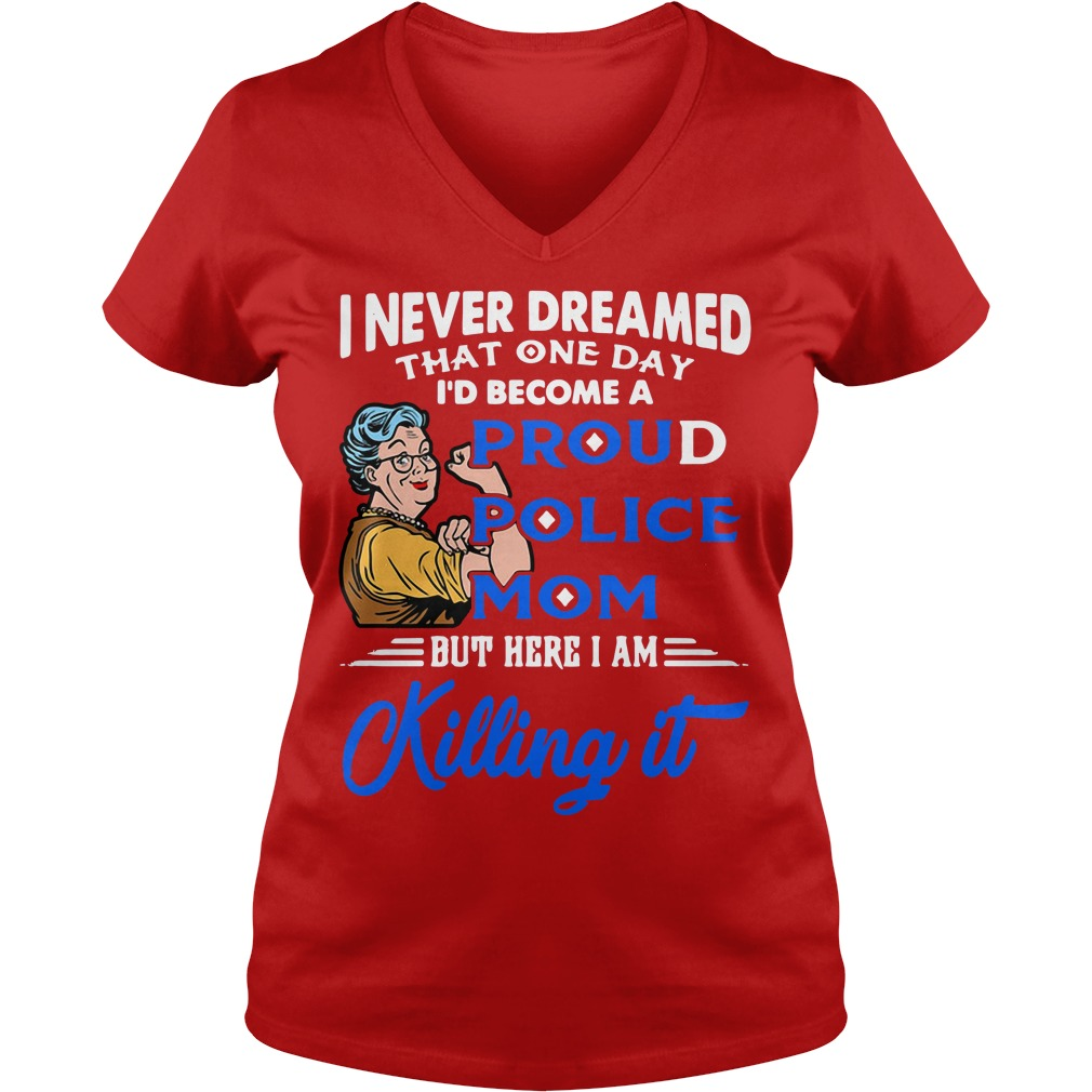 I never dreamed that one day I'd become a proud police mom V-neck t-shirt