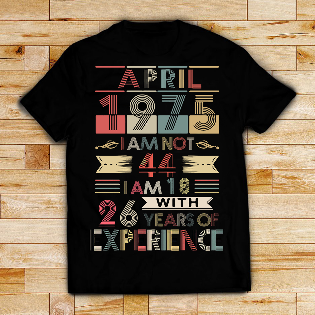 April 1975 I am not 44 I am 18 with 26 years old of experience shirt