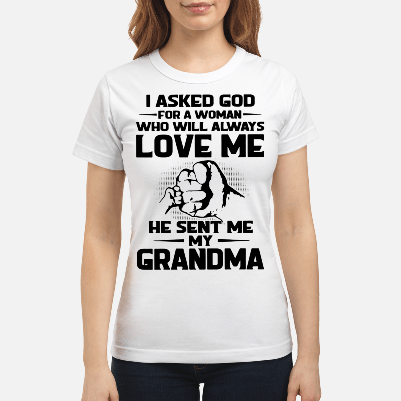 I asked God for a woman love me he sent me my grandma Ladies tee
