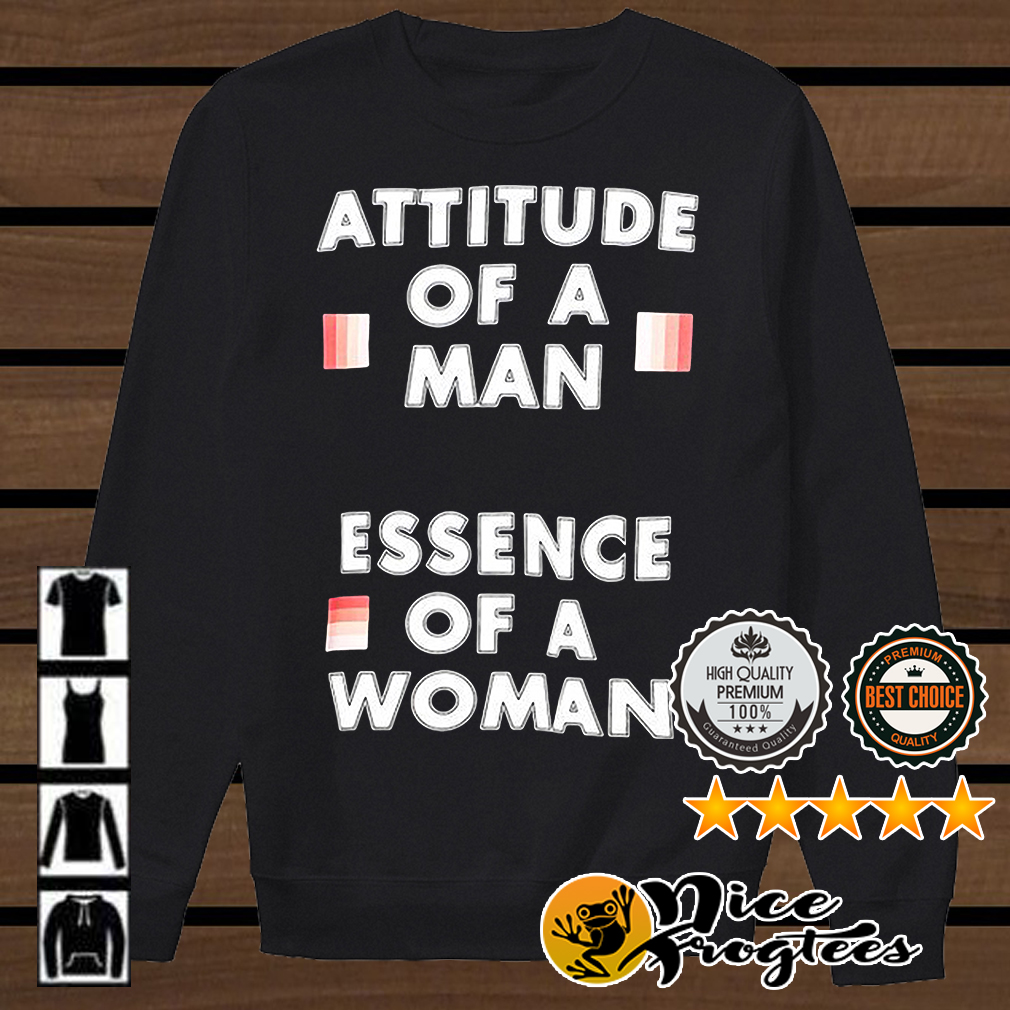 Attitude of a man essence of a woman shirt