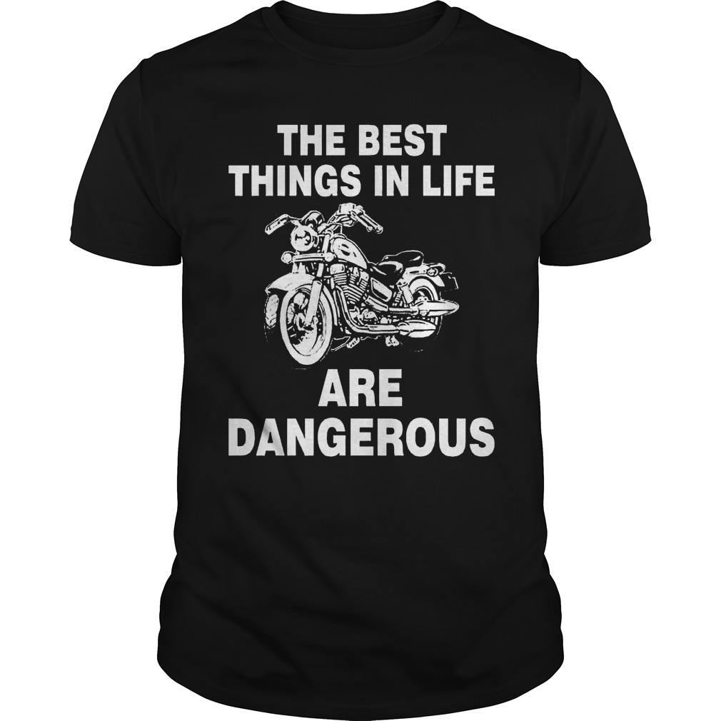The best things in life are dangerous shirt