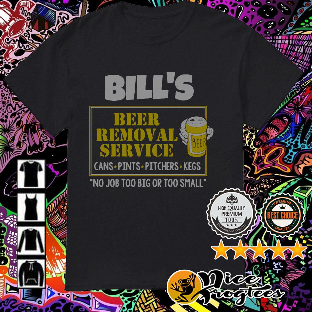 Bill's Beer Removal Service cans pints pitchers kegs no job too big shirt